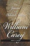 The Journal and Selected Letters of William Carey by Terry G. Carter
