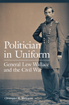 Politician in Uniform: General Lew Wallace and the Civil War by Christopher R. Mortenson